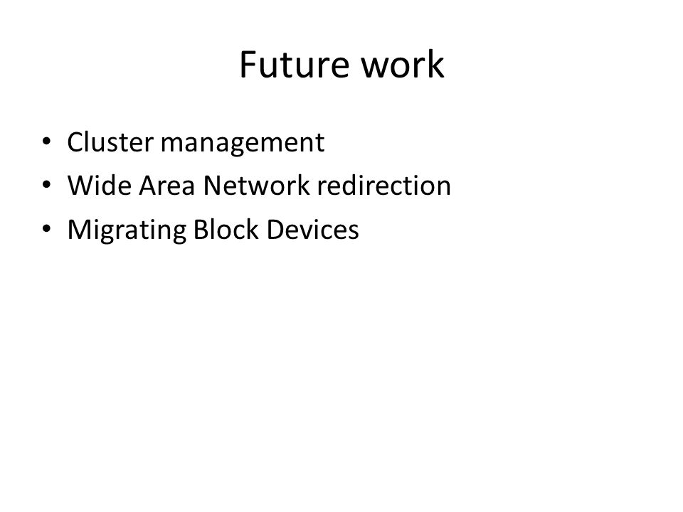 Future work Cluster management Wide Area Network redirection Migrating Block Devices