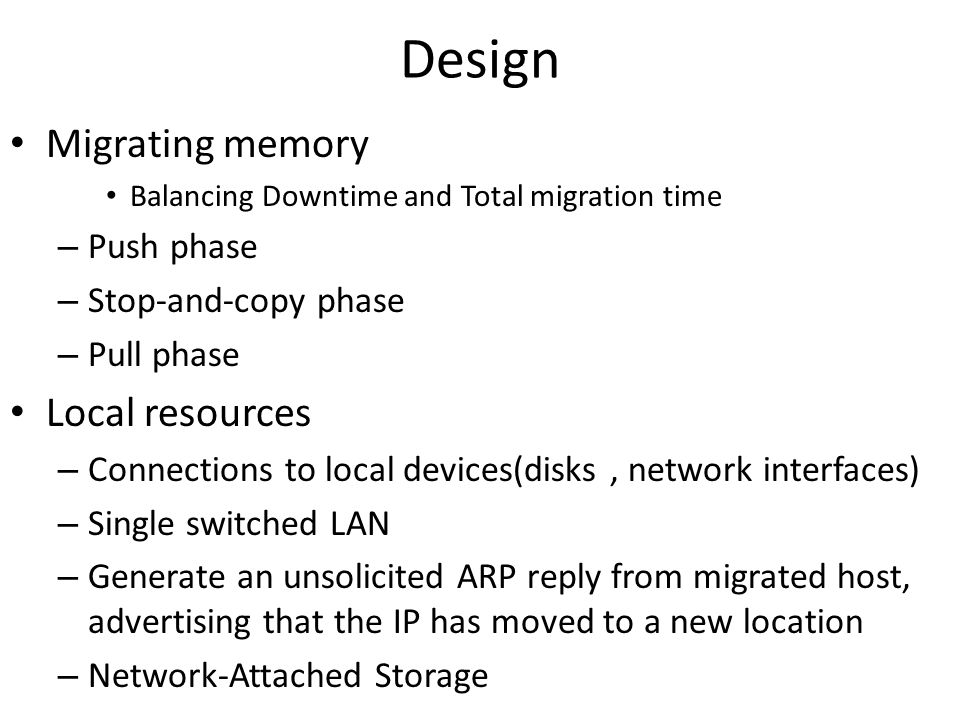 Design Migrating memory Balancing Downtime and Total migration time – Push phase – Stop-and-copy phase – Pull phase Local resources – Connections to local devices(disks, network interfaces) – Single switched LAN – Generate an unsolicited ARP reply from migrated host, advertising that the IP has moved to a new location – Network-Attached Storage