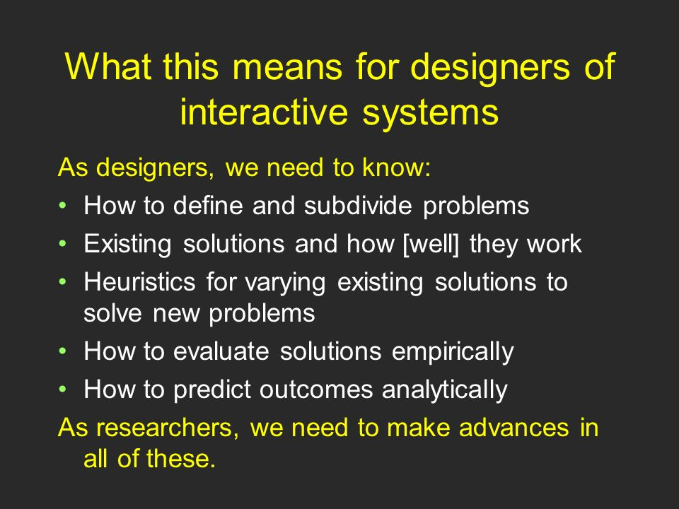 What this means for designers of interactive systems As designers, we need to know: How to define and subdivide problems Existing solutions and how [well] they work Heuristics for varying existing solutions to solve new problems How to evaluate solutions empirically How to predict outcomes analytically As researchers, we need to make advances in all of these.