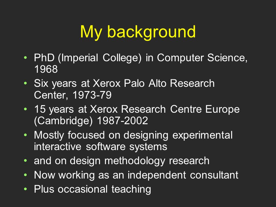 My background PhD (Imperial College) in Computer Science, 1968 Six years at Xerox Palo Alto Research Center, 1973-79 15 years at Xerox Research Centre Europe (Cambridge) 1987-2002 Mostly focused on designing experimental interactive software systems and on design methodology research Now working as an independent consultant Plus occasional teaching