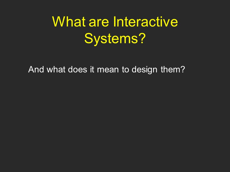 What are Interactive Systems And what does it mean to design them