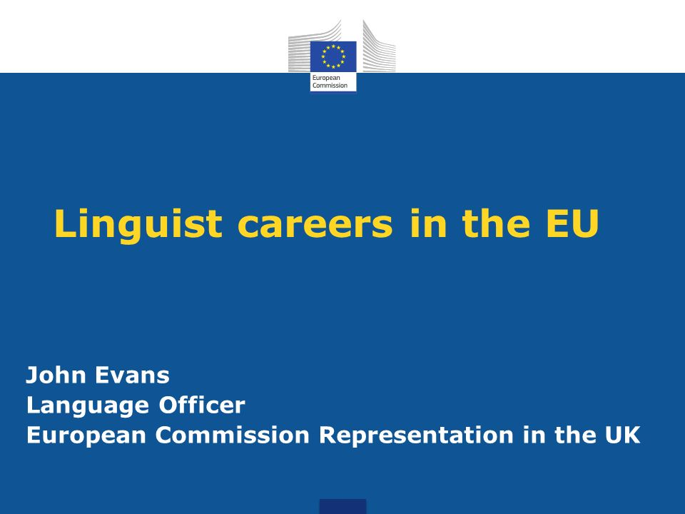 Linguist careers in the EU John Evans Language Officer European Commission Representation in the UK