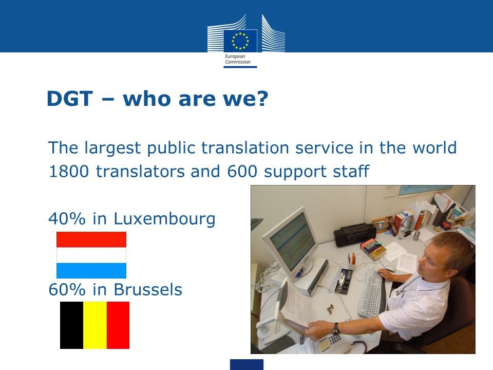 DGT – who are we? The largest public translation service in the world 1800 translators and 600 support staff 40% in Luxembourg 60% in Brussels