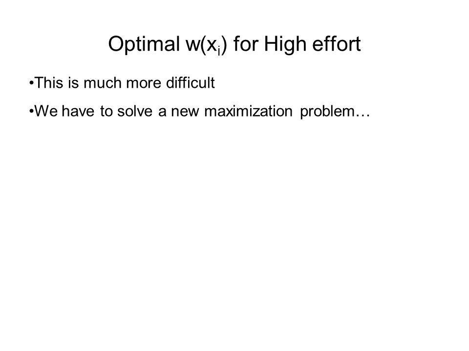 Optimal w(x i ) for High effort This is much more difficult We have to solve a new maximization problem…