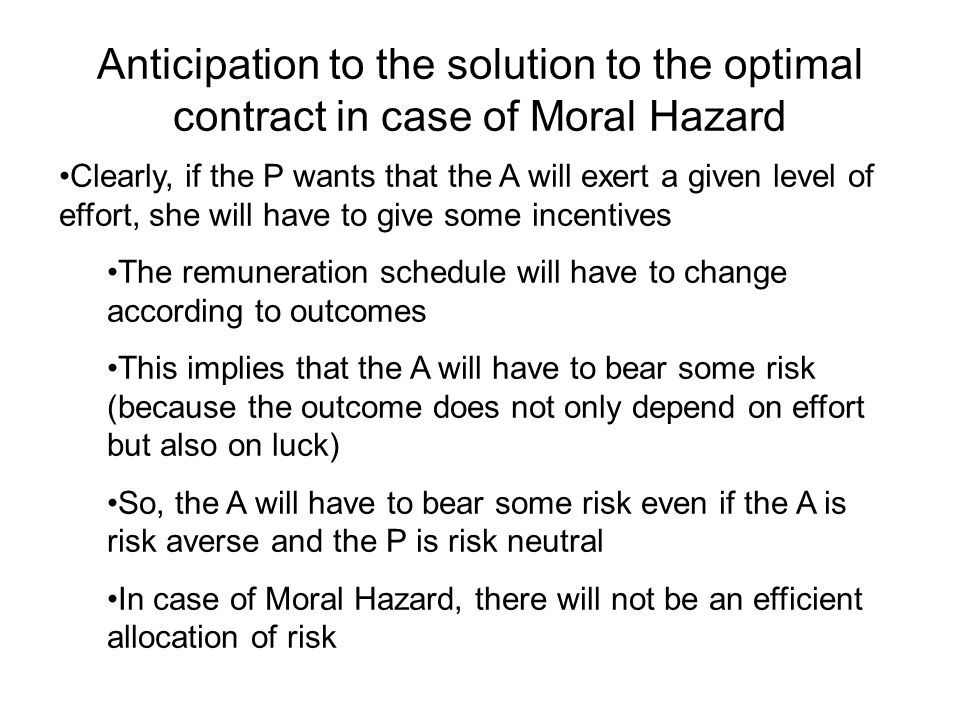 Anticipation to the solution to the optimal contract in case of Moral Hazard Clearly, if the P wants that the A will exert a given level of effort, she will have to give some incentives The remuneration schedule will have to change according to outcomes This implies that the A will have to bear some risk (because the outcome does not only depend on effort but also on luck) So, the A will have to bear some risk even if the A is risk averse and the P is risk neutral In case of Moral Hazard, there will not be an efficient allocation of risk