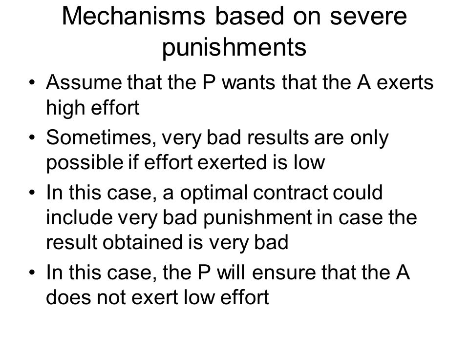 Mechanisms based on severe punishments Assume that the P wants that the A exerts high effort Sometimes, very bad results are only possible if effort e