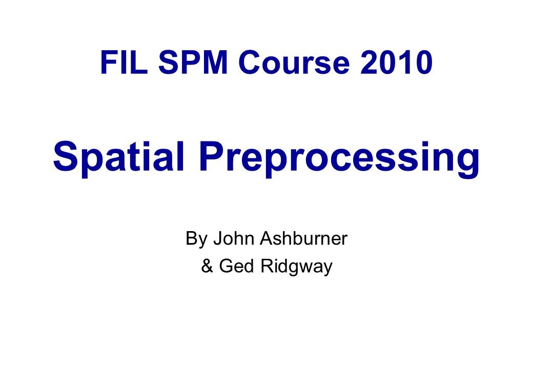 FIL SPM Course 2010 Spatial Preprocessing By John Ashburner & Ged Ridgway