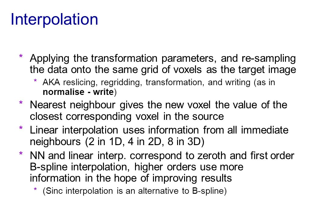 Interpolation *Applying the transformation parameters, and re-sampling the data onto the same grid of voxels as the target image *AKA reslicing, regri