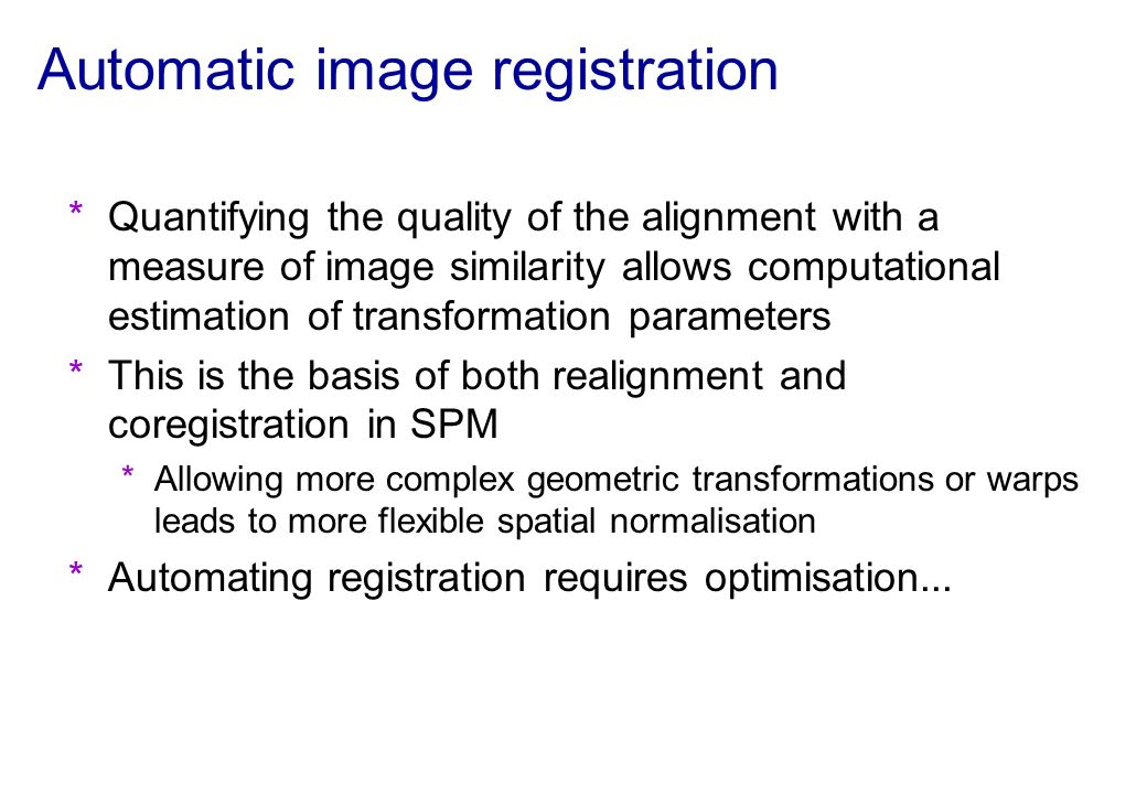 Automatic image registration *Quantifying the quality of the alignment with a measure of image similarity allows computational estimation of transform