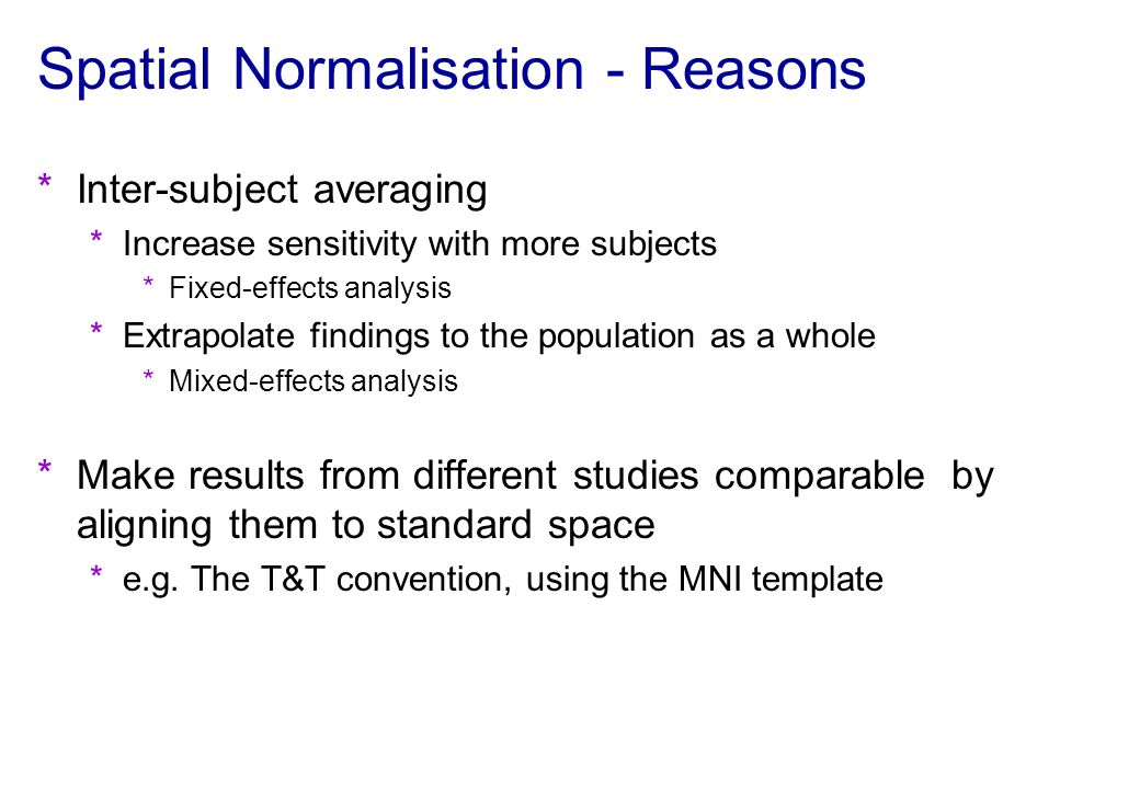 Spatial Normalisation - Reasons *Inter-subject averaging *Increase sensitivity with more subjects *Fixed-effects analysis *Extrapolate findings to the