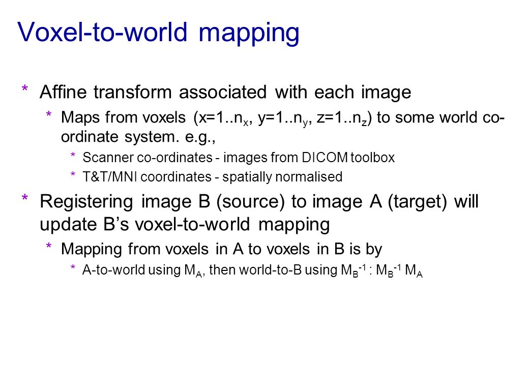 Voxel-to-world mapping *Affine transform associated with each image *Maps from voxels (x=1..n x, y=1..n y, z=1..n z ) to some world co- ordinate syste