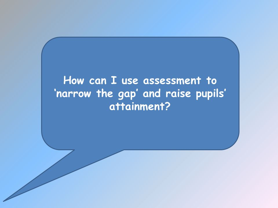 How can I use assessment to narrow the gap and raise pupils attainment