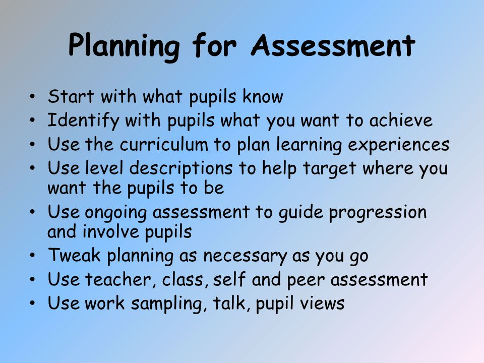 Planning for Assessment Start with what pupils know Identify with pupils what you want to achieve Use the curriculum to plan learning experiences Use level descriptions to help target where you want the pupils to be Use ongoing assessment to guide progression and involve pupils Tweak planning as necessary as you go Use teacher, class, self and peer assessment Use work sampling, talk, pupil views