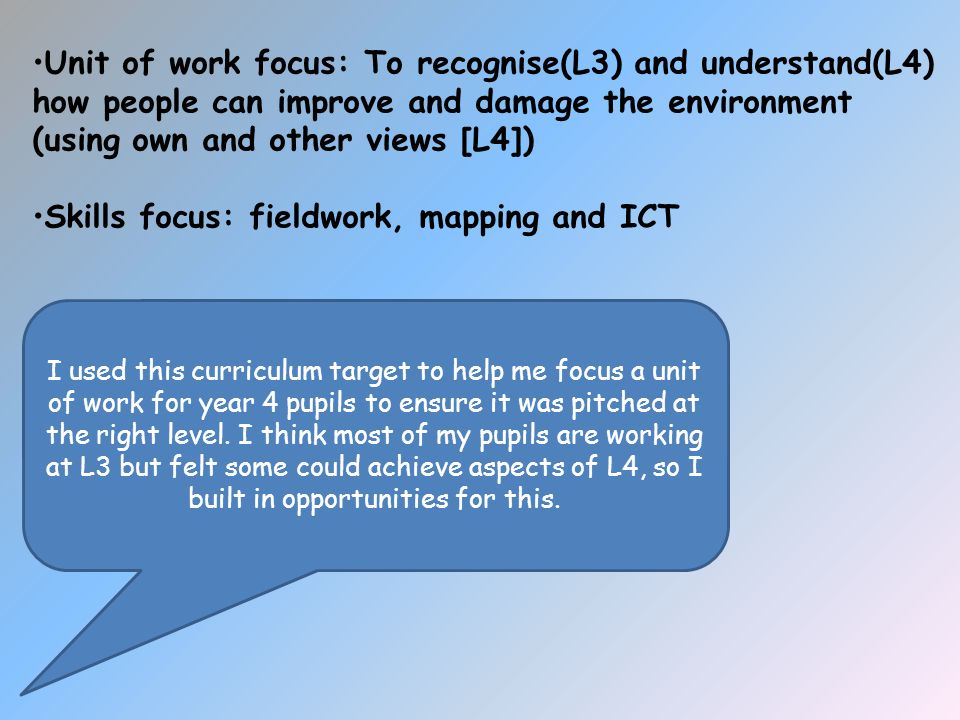 Unit of work focus: To recognise(L3) and understand(L4) how people can improve and damage the environment (using own and other views [L4]) Skills focus: fieldwork, mapping and ICT I used this curriculum target to help me focus a unit of work for year 4 pupils to ensure it was pitched at the right level.