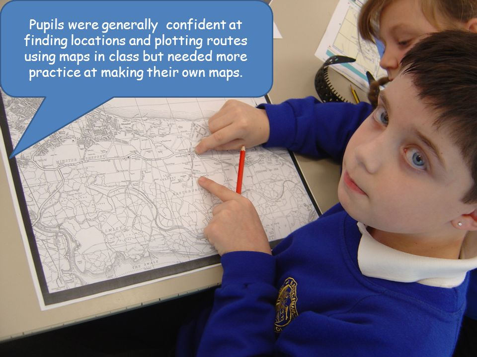 Pupils were generally confident at finding locations and plotting routes using maps in class but needed more practice at making their own maps.