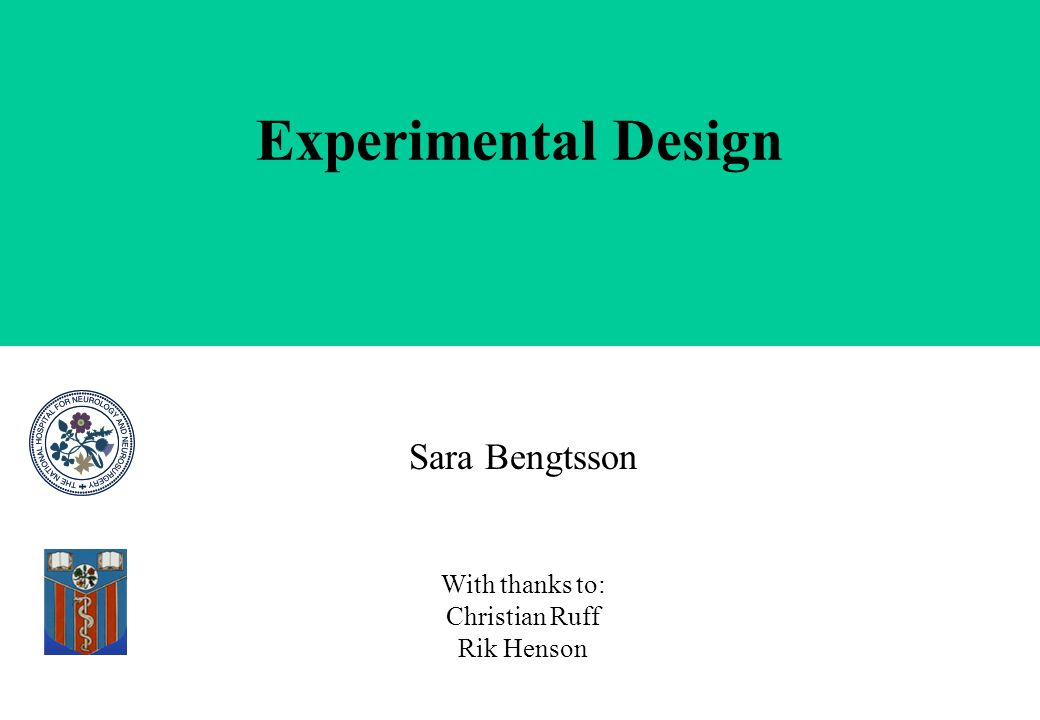 Experimental Design Sara Bengtsson With thanks to: Christian Ruff Rik Henson