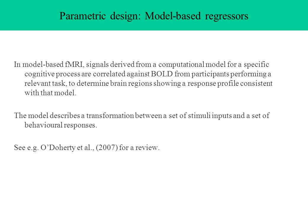 Parametric design: Model-based regressors In model-based fMRI, signals derived from a computational model for a specific cognitive process are correla