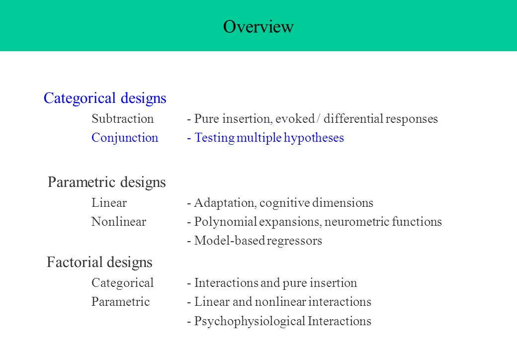 Overview Categorical designs Subtraction - Pure insertion, evoked / differential responses Conjunction - Testing multiple hypotheses Parametric design