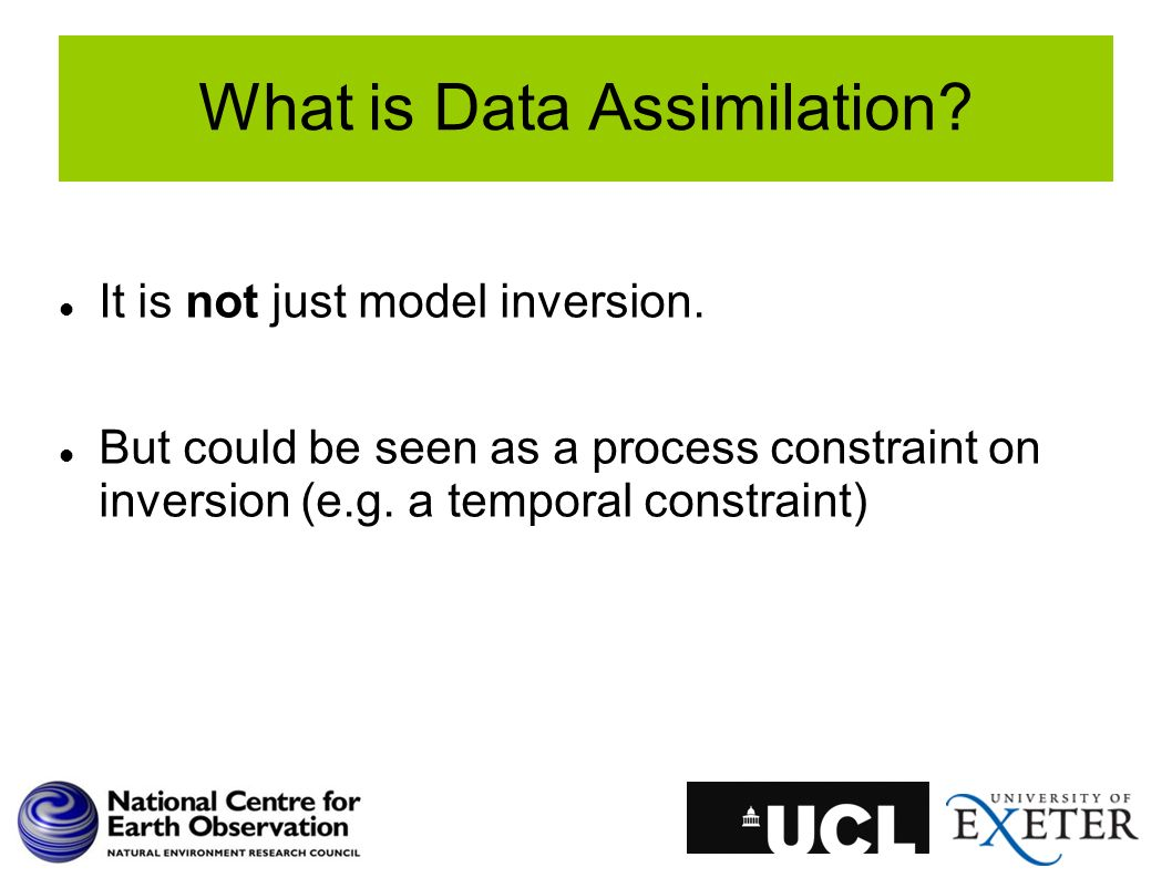 What is Data Assimilation? It is not just model inversion. But could be seen as a process constraint on inversion (e.g. a temporal constraint)