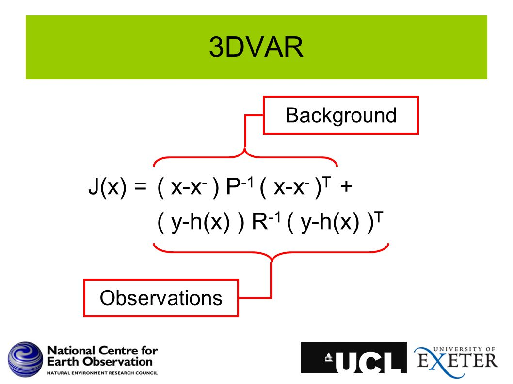 3DVAR J(x) =( x-x - ) P -1 ( x-x - ) T + ( y-h(x) ) R -1 ( y-h(x) ) T Background Observations