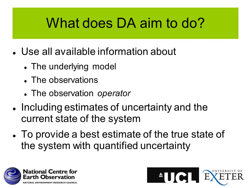 What does DA aim to do? Use all available information about The underlying model The observations The observation operator Including estimates of unce