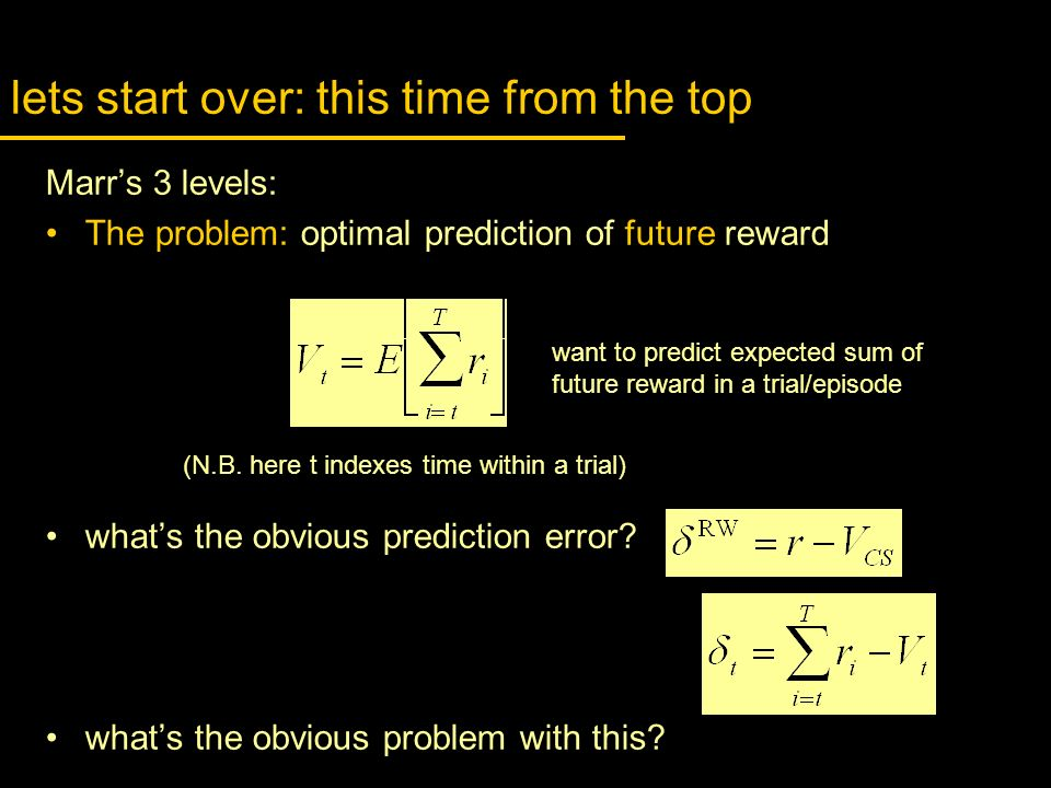 lets start over: this time from the top Marrs 3 levels: The problem: optimal prediction of future reward whats the obvious prediction error? whats the