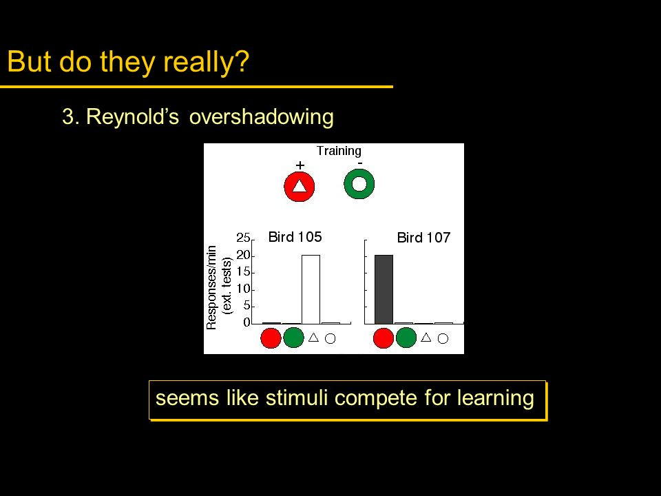 But do they really? seems like stimuli compete for learning 3. Reynolds overshadowing