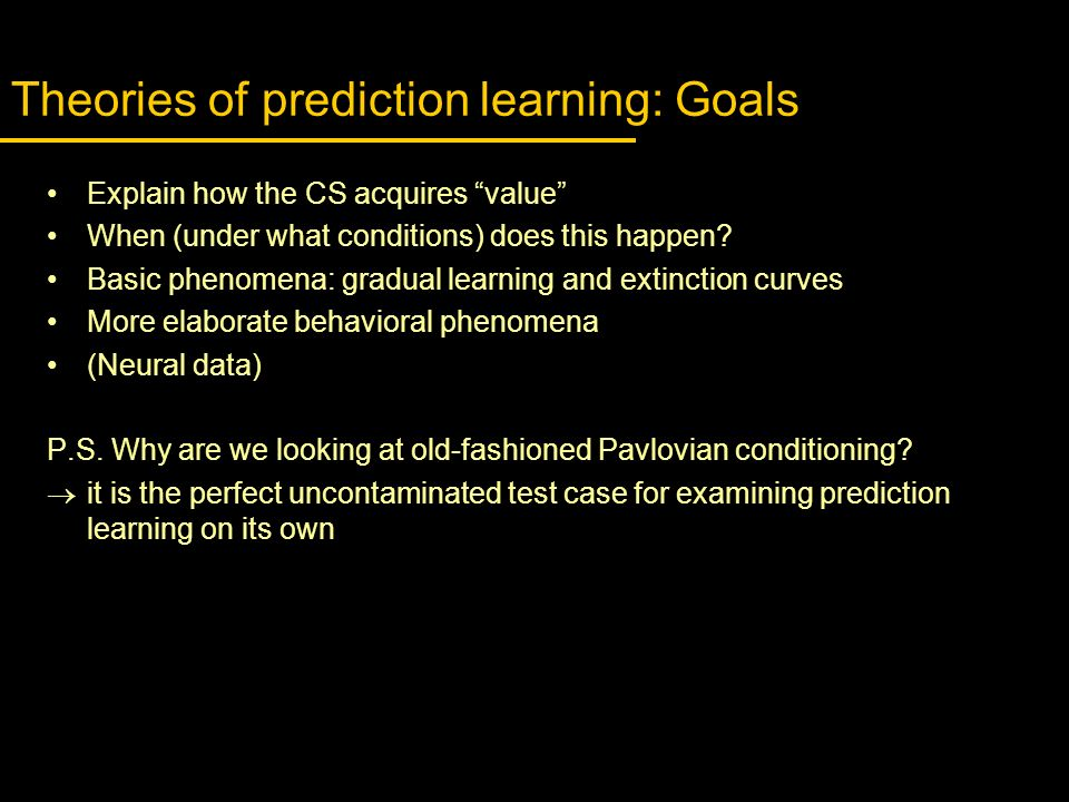 Theories of prediction learning: Goals Explain how the CS acquires value When (under what conditions) does this happen? Basic phenomena: gradual learn