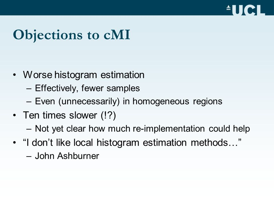 Objections to cMI Worse histogram estimation –Effectively, fewer samples –Even (unnecessarily) in homogeneous regions Ten times slower (! ) –Not yet clear how much re-implementation could help I dont like local histogram estimation methods… –John Ashburner