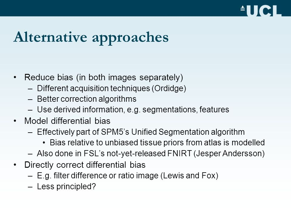 Alternative approaches Reduce bias (in both images separately) –Different acquisition techniques (Ordidge) –Better correction algorithms –Use derived