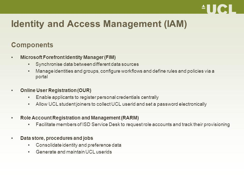 Identity and Access Management (IAM) Components Microsoft Forefront Identity Manager (FIM) Synchronise data between different data sources Manage identities and groups, configure workflows and define rules and policies via a portal Online User Registration (OUR) Enable applicants to register personal credentials centrally Allow UCL student joiners to collect UCL userid and set a password electronically Role Account Registration and Management (RARM) Facilitate members of ISD Service Desk to request role accounts and track their provisioning Data store, procedures and jobs Consolidate identity and preference data Generate and maintain UCL userids