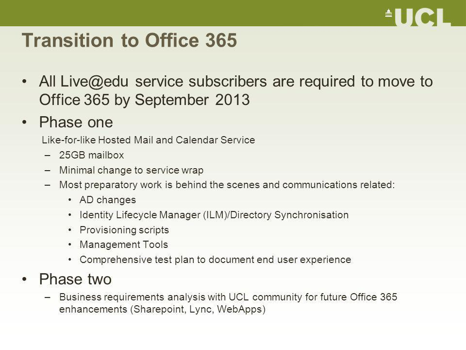 Transition to Office 365 All Live@edu service subscribers are required to move to Office 365 by September 2013 Phase one Like-for-like Hosted Mail and Calendar Service –25GB mailbox –Minimal change to service wrap –Most preparatory work is behind the scenes and communications related: AD changes Identity Lifecycle Manager (ILM)/Directory Synchronisation Provisioning scripts Management Tools Comprehensive test plan to document end user experience Phase two –Business requirements analysis with UCL community for future Office 365 enhancements (Sharepoint, Lync, WebApps)