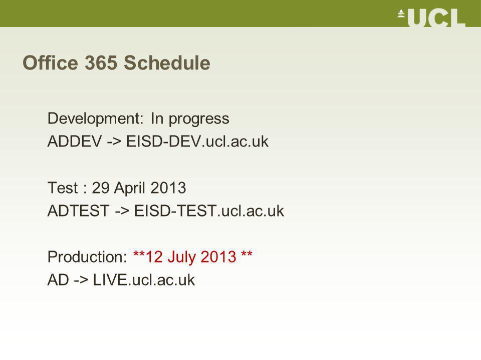 Office 365 Schedule Development: In progress ADDEV -> EISD-DEV.ucl.ac.uk Test : 29 April 2013 ADTEST -> EISD-TEST.ucl.ac.uk Production: **12 July 2013 ** AD -> LIVE.ucl.ac.uk
