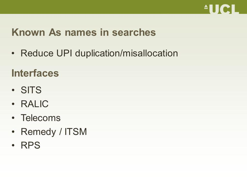 Known As names in searches Reduce UPI duplication/misallocation Interfaces SITS RALIC Telecoms Remedy / ITSM RPS