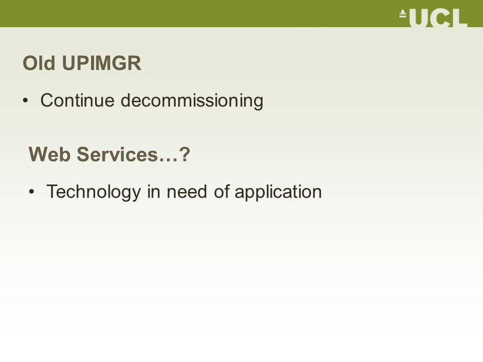 Old UPIMGR Continue decommissioning Web Services… Technology in need of application