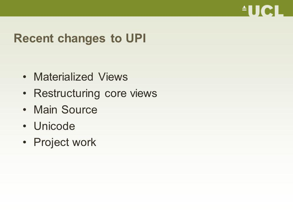 Recent changes to UPI Materialized Views Restructuring core views Main Source Unicode Project work