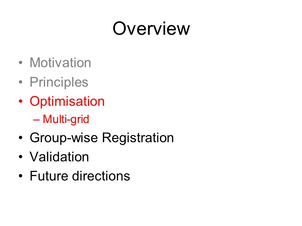 Overview Motivation Principles Optimisation –Multi-grid Group-wise Registration Validation Future directions