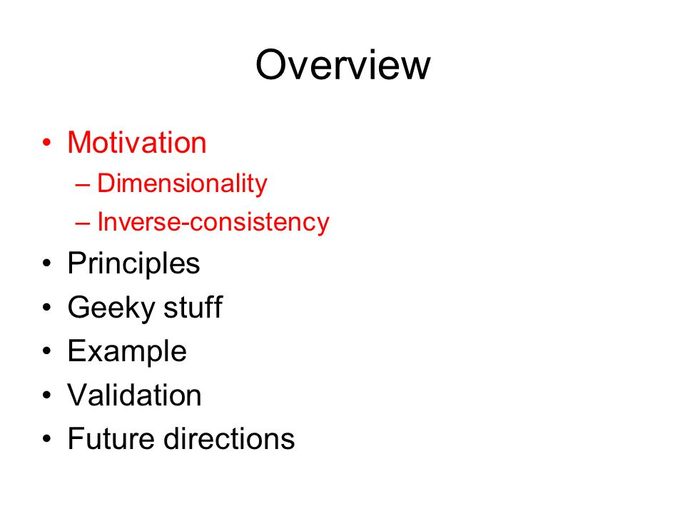 Overview Motivation –Dimensionality –Inverse-consistency Principles Geeky stuff Example Validation Future directions