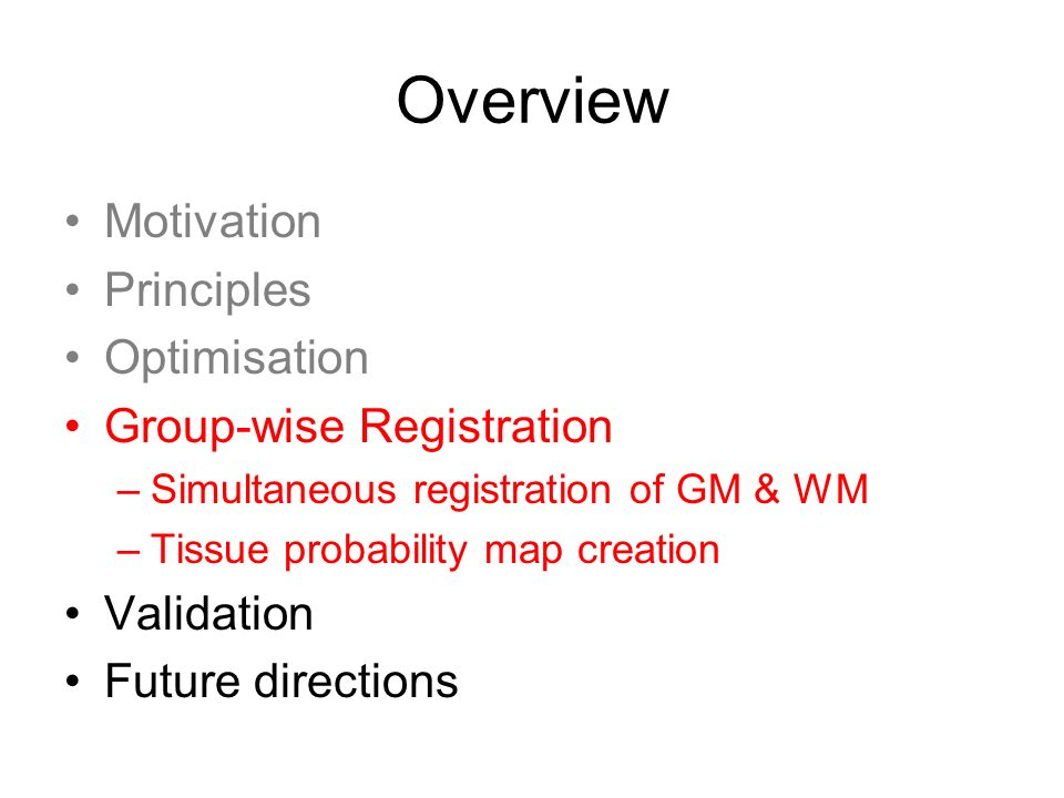 Overview Motivation Principles Optimisation Group-wise Registration –Simultaneous registration of GM & WM –Tissue probability map creation Validation