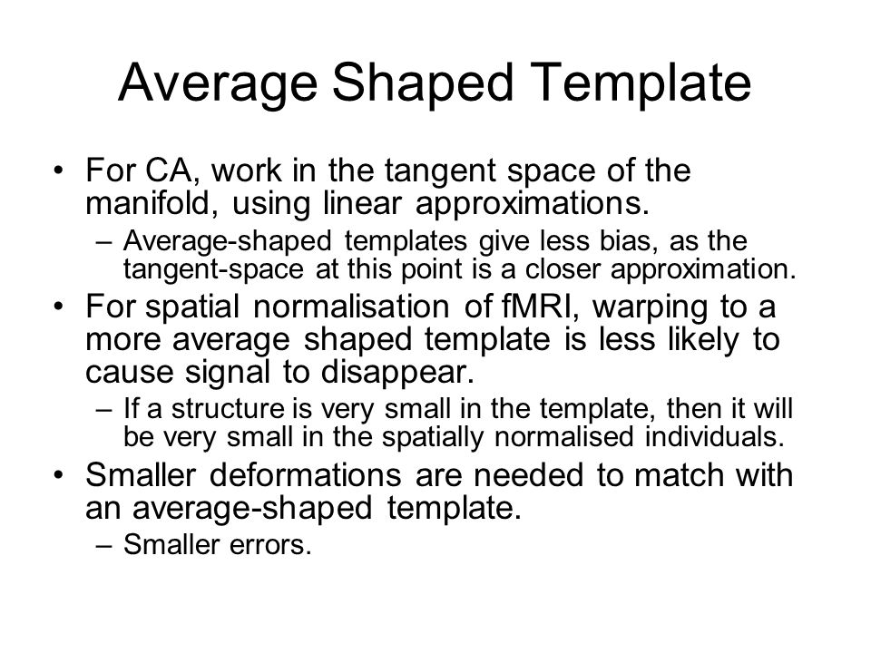 Average Shaped Template For CA, work in the tangent space of the manifold, using linear approximations. –Average-shaped templates give less bias, as t
