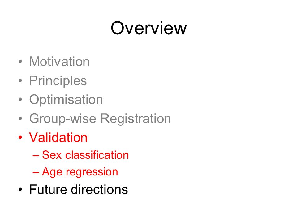 Overview Motivation Principles Optimisation Group-wise Registration Validation –Sex classification –Age regression Future directions