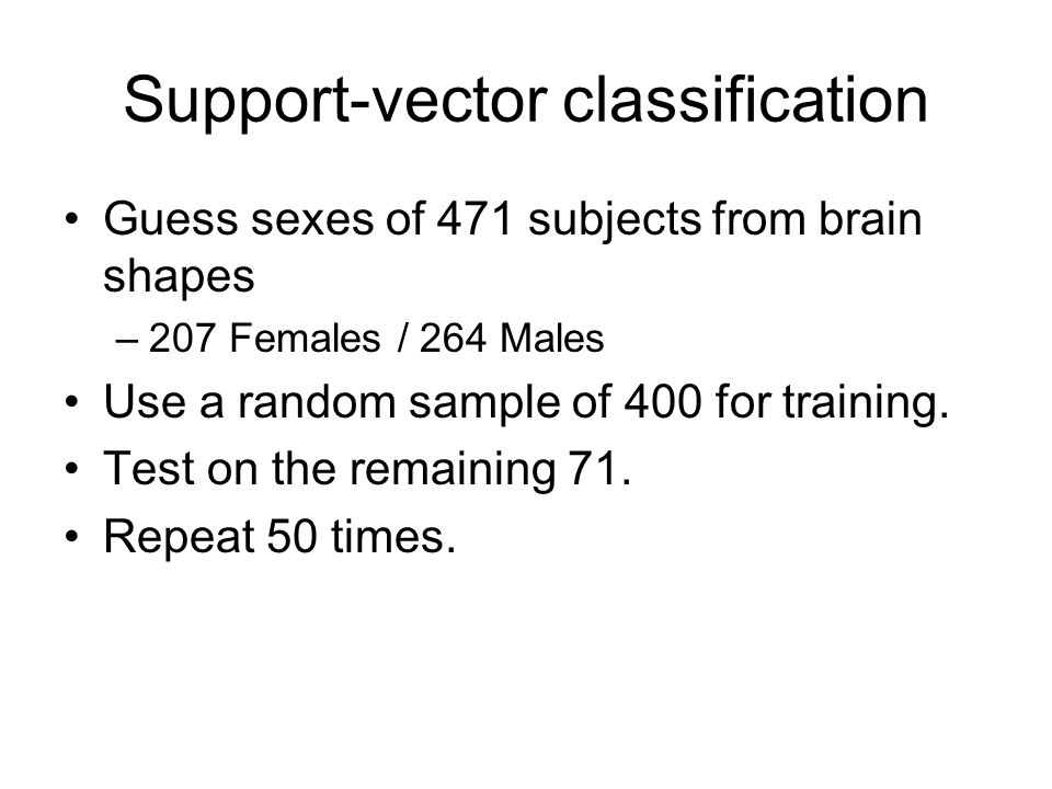 Support-vector classification Guess sexes of 471 subjects from brain shapes –207 Females / 264 Males Use a random sample of 400 for training. Test on