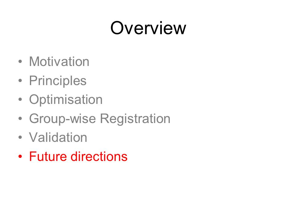 Overview Motivation Principles Optimisation Group-wise Registration Validation Future directions