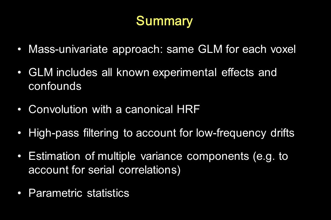 Summary Mass-univariate approach: same GLM for each voxel GLM includes all known experimental effects and confounds Convolution with a canonical HRF H