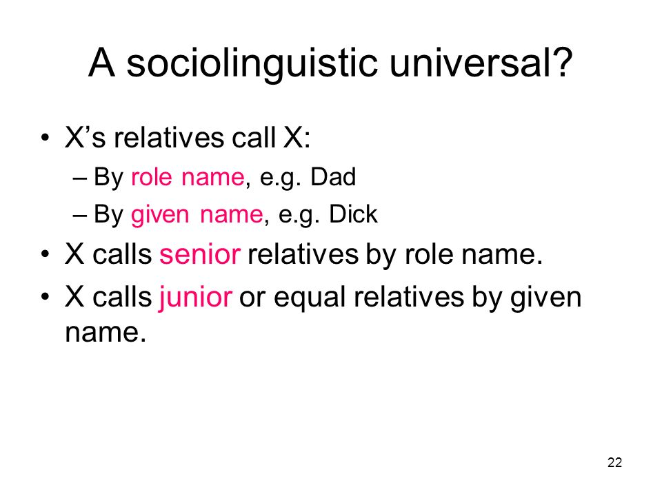 22 A sociolinguistic universal? Xs relatives call X: –By role name, e.g. Dad –By given name, e.g. Dick X calls senior relatives by role name. X calls