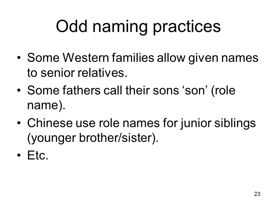 23 Odd naming practices Some Western families allow given names to senior relatives. Some fathers call their sons son (role name). Chinese use role na