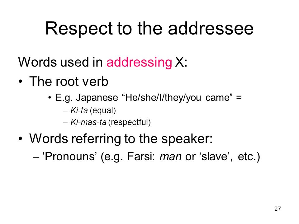 27 Respect to the addressee Words used in addressing X: The root verb E.g. Japanese He/she/I/they/you came = –Ki-ta (equal) –Ki-mas-ta (respectful) Wo
