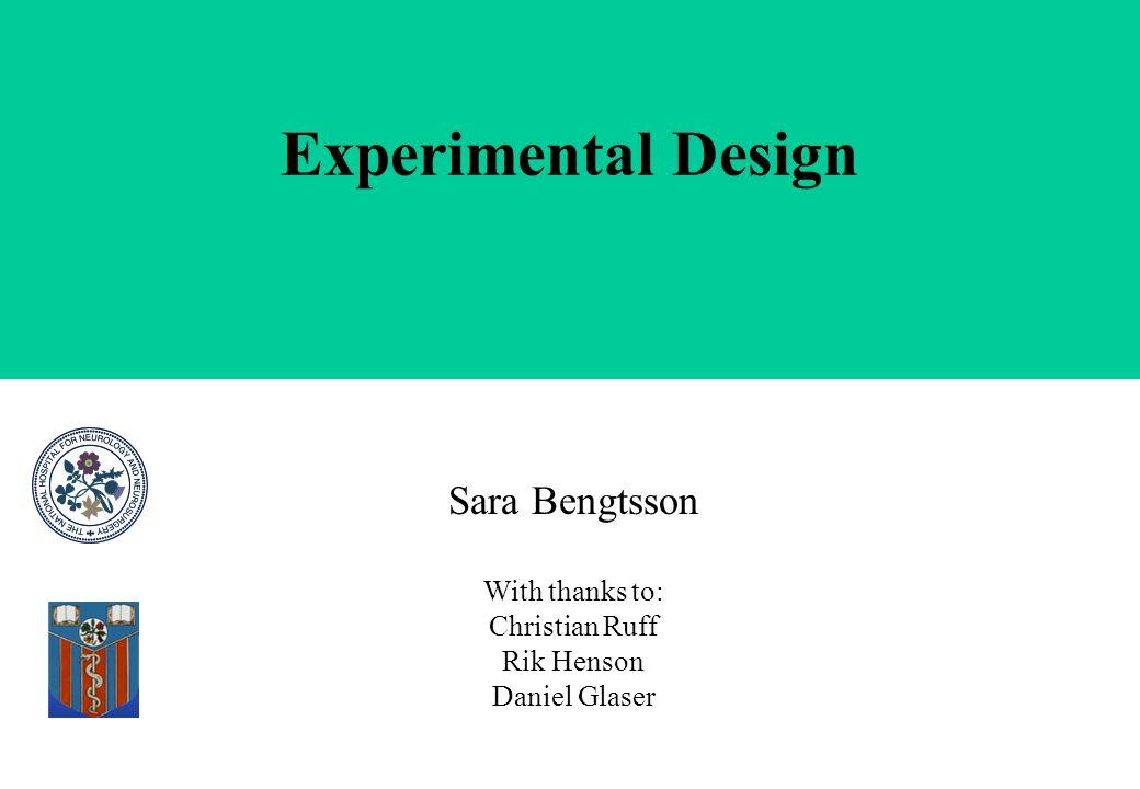 Experimental Design Sara Bengtsson With thanks to: Christian Ruff Rik Henson Daniel Glaser