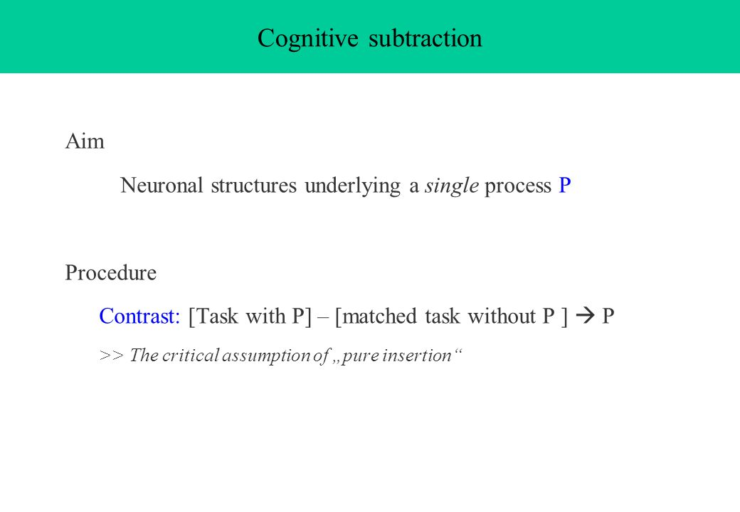 Aim Neuronal structures underlying a single process P Procedure Contrast: [Task with P] – [matched task without P ] P >> The critical assumption of pu