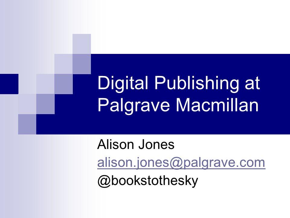Digital Publishing at Palgrave Macmillan Alison Jones alison.jones@palgrave.com @bookstothesky